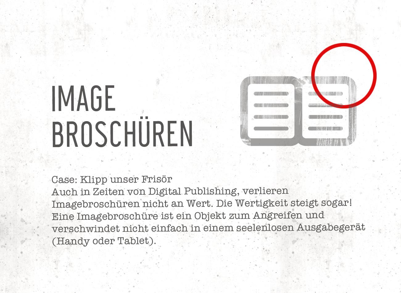 Auch in Zeiten von Digital Publishing, verlieren  Imagebroschüren nicht an Wert. Die Wertigkeit steigt sogar! Eine Imagebroschüre ist ein Objekt zum Angreifen und  verschwindet nicht einfach in einem seelenlosen Ausgabegerät   (Handy oder Tablet).